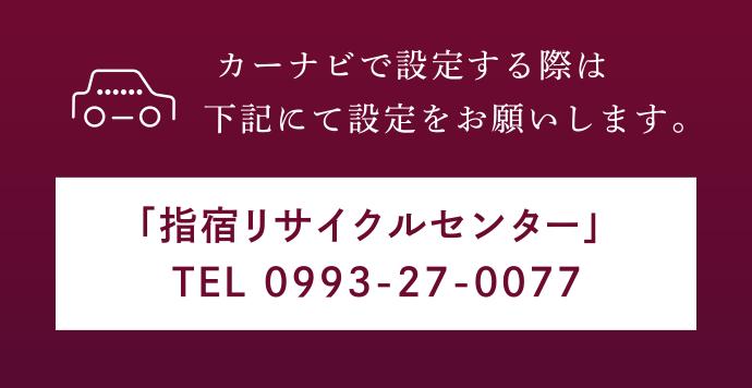カーナビで設定する際は下記にて設定をお願いします。「指宿リサイクルセンター」 TEL 0993-27-0077